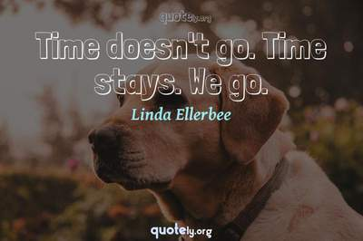 Photo Quote of Time doesn't go. Time stays. We go.