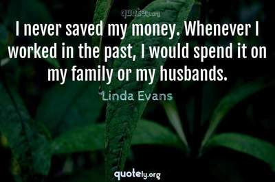 Photo Quote of I never saved my money. Whenever I worked in the past, I would spend it on my family or my husbands.