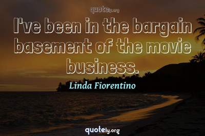 Photo Quote of I've been in the bargain basement of the movie business.