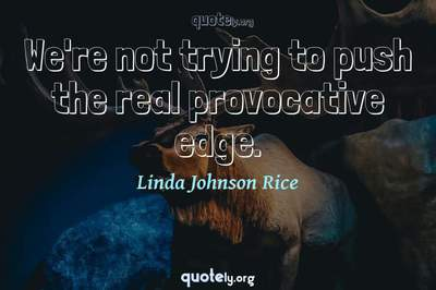 Photo Quote of We're not trying to push the real provocative edge.