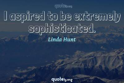 Photo Quote of I aspired to be extremely sophisticated.