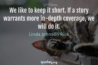 Photo Quote of We like to keep it short. If a story warrants more in-depth coverage, we will do it.
