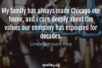 Photo Quote of My family has always made Chicago our home, and I care deeply about the values our company has espoused for decades.