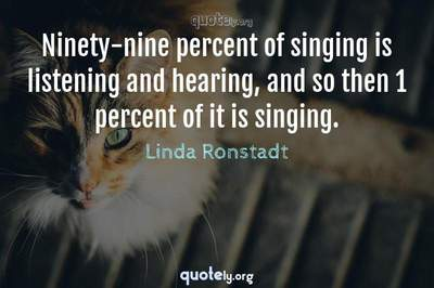 Photo Quote of Ninety-nine percent of singing is listening and hearing, and so then 1 percent of it is singing.