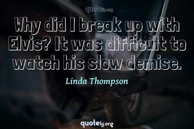 Photo Quote of Why did I break up with Elvis? It was difficult to watch his slow demise.