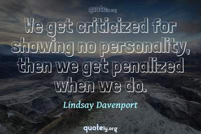 Photo Quote of We get criticized for showing no personality, then we get penalized when we do.