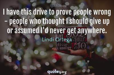 Photo Quote of I have this drive to prove people wrong - people who thought I should give up or assumed I'd never get anywhere.