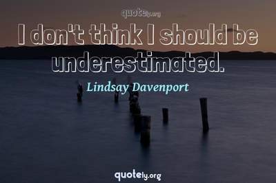 Photo Quote of I don't think I should be underestimated.