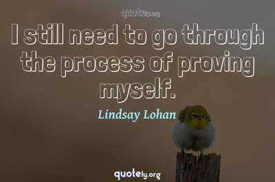 Photo Quote of I still need to go through the process of proving myself.