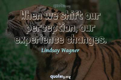 Photo Quote of When we shift our perception, our experience changes.