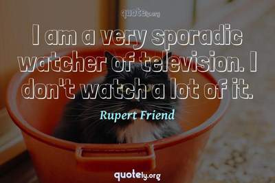 Photo Quote of I am a very sporadic watcher of television. I don't watch a lot of it.