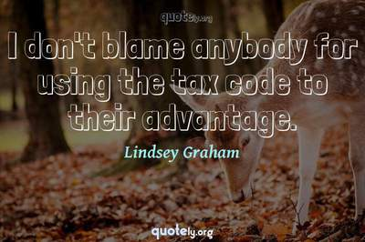 Photo Quote of I don't blame anybody for using the tax code to their advantage.