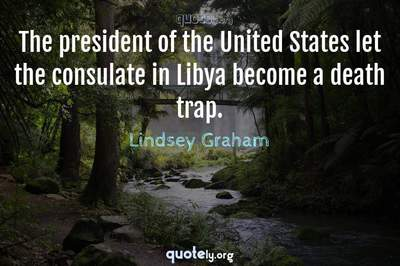 Photo Quote of The president of the United States let the consulate in Libya become a death trap.