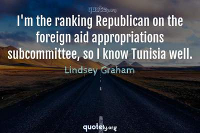 Photo Quote of I'm the ranking Republican on the foreign aid appropriations subcommittee, so I know Tunisia well.