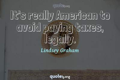Photo Quote of It's really American to avoid paying taxes, legally.