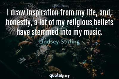 Photo Quote of I draw inspiration from my life, and, honestly, a lot of my religious beliefs have stemmed into my music.