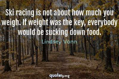 Photo Quote of Ski racing is not about how much you weigh. If weight was the key, everybody would be sucking down food.
