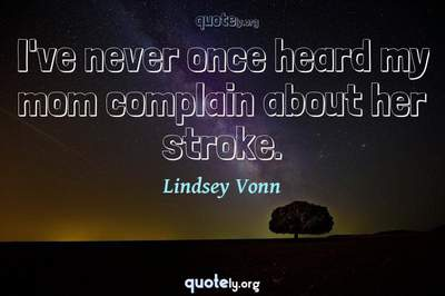 Photo Quote of I've never once heard my mom complain about her stroke.