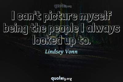 Photo Quote of I can't picture myself being the people I always looked up to.