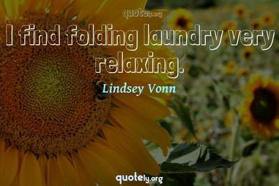 Photo Quote of I find folding laundry very relaxing.