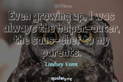 Photo Quote of Even growing up, I was always the helper-outer, the sous-chef to my parents.