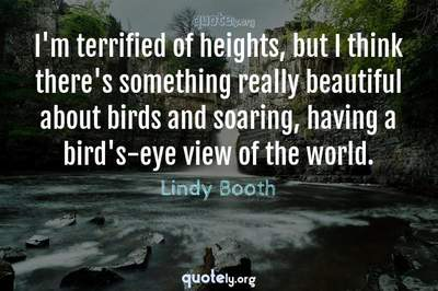 Photo Quote of I'm terrified of heights, but I think there's something really beautiful about birds and soaring, having a bird's-eye view of the world.