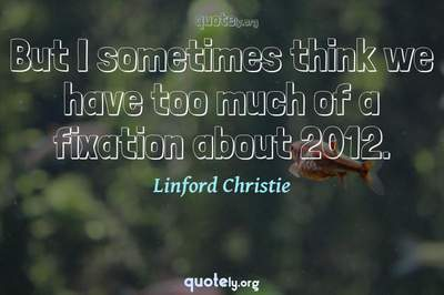 Photo Quote of But I sometimes think we have too much of a fixation about 2012.