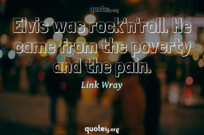 Photo Quote of Elvis was rock'n'roll. He came from the poverty and the pain.