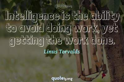 Photo Quote of Intelligence is the ability to avoid doing work, yet getting the work done.