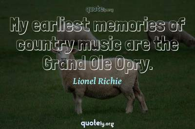 Photo Quote of My earliest memories of country music are the Grand Ole Opry.