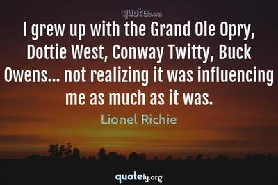 Photo Quote of I grew up with the Grand Ole Opry, Dottie West, Conway Twitty, Buck Owens... not realizing it was influencing me as much as it was.