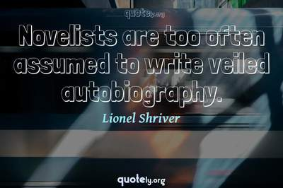 Photo Quote of Novelists are too often assumed to write veiled autobiography.