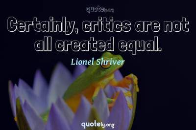 Photo Quote of Certainly, critics are not all created equal.