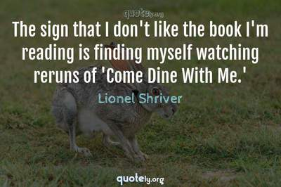 Photo Quote of The sign that I don't like the book I'm reading is finding myself watching reruns of 'Come Dine With Me.'