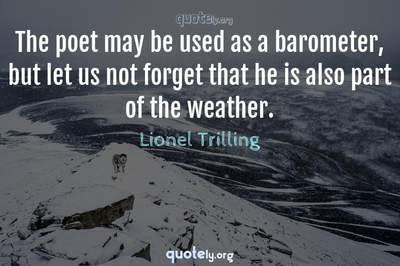 Photo Quote of The poet may be used as a barometer, but let us not forget that he is also part of the weather.