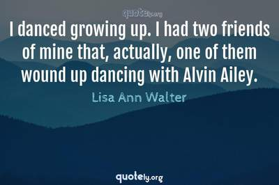 Photo Quote of I danced growing up. I had two friends of mine that, actually, one of them wound up dancing with Alvin Ailey.