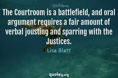 Photo Quote of The Courtroom is a battlefield, and oral argument requires a fair amount of verbal jousting and sparring with the Justices.