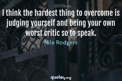 Photo Quote of I think the hardest thing to overcome is judging yourself and being your own worst critic so to speak.