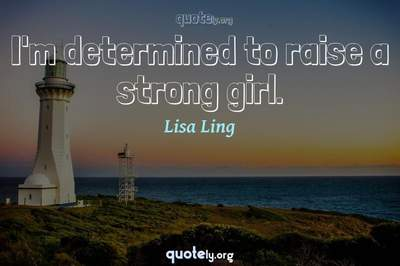 Photo Quote of I'm determined to raise a strong girl.
