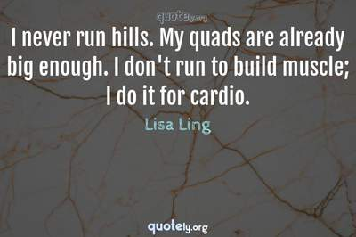 Photo Quote of I never run hills. My quads are already big enough. I don't run to build muscle; I do it for cardio.