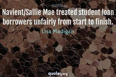 Photo Quote of Navient/Sallie Mae treated student loan borrowers unfairly from start to finish.