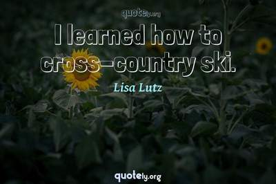 Photo Quote of I learned how to cross-country ski.