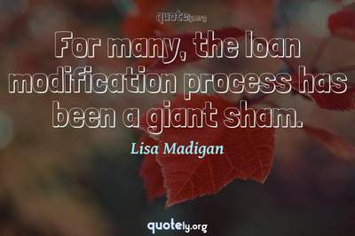 Photo Quote of For many, the loan modification process has been a giant sham.