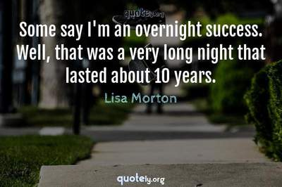 Photo Quote of Some say I'm an overnight success. Well, that was a very long night that lasted about 10 years.