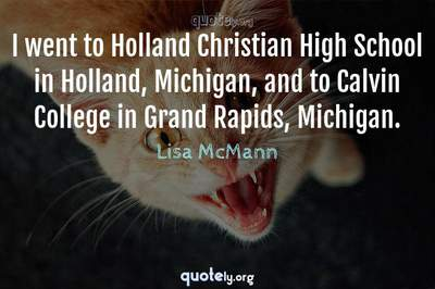 Photo Quote of I went to Holland Christian High School in Holland, Michigan, and to Calvin College in Grand Rapids, Michigan.