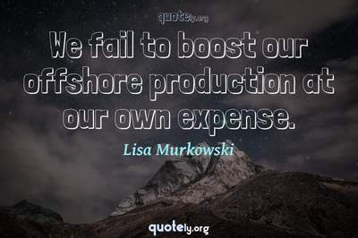 Photo Quote of We fail to boost our offshore production at our own expense.