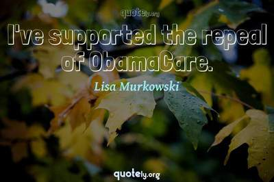 Photo Quote of I've supported the repeal of ObamaCare.