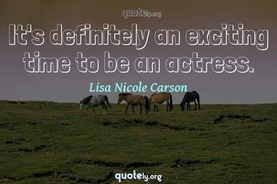 Photo Quote of It's definitely an exciting time to be an actress.