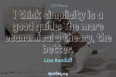 Photo Quote of I think simplicity is a good guide: The more economical a theory, the better.