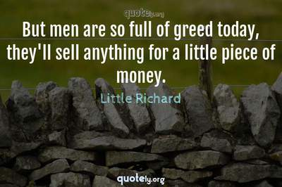Photo Quote of But men are so full of greed today, they'll sell anything for a little piece of money.